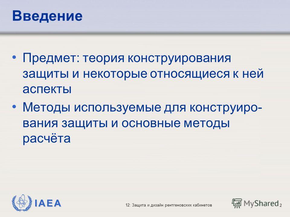 IAEA 12: Защита и дизайн рентгеновских кабинетов 2 Введение Предмет: теория конструирования защиты и некоторые относящиеся к ней аспекты Методы используемые для конструиро- вания защиты и основные методы расчёта