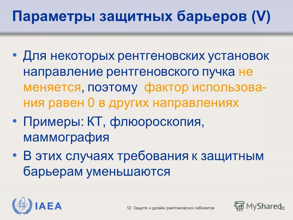 IAEA 12: Защита и дизайн рентгеновских кабинетов 22 Параметры защитных барьеров (V) Для некоторых рентгеновских установок направление рентгеновского пучка не меняется, поэтому фактор использова- ния равен 0 в других направлениях Примеры: КТ, флюороск