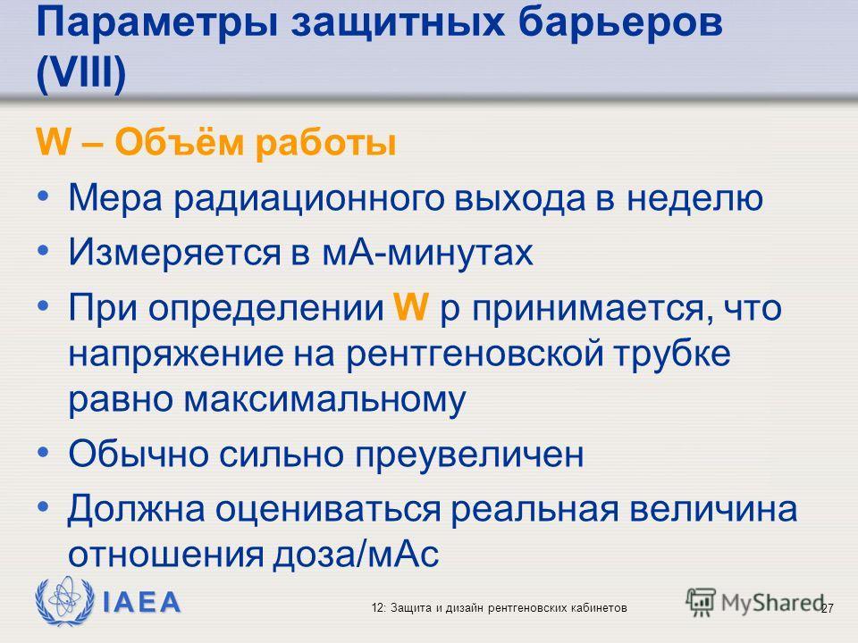 IAEA 12: Защита и дизайн рентгеновских кабинетов 27 Параметры защитных барьеров (VIII) W – Объём работы Мера радиационного выхода в неделю Измеряется в мА-минутах При определении W р принимается, что напряжение на рентгеновской трубке равно максималь