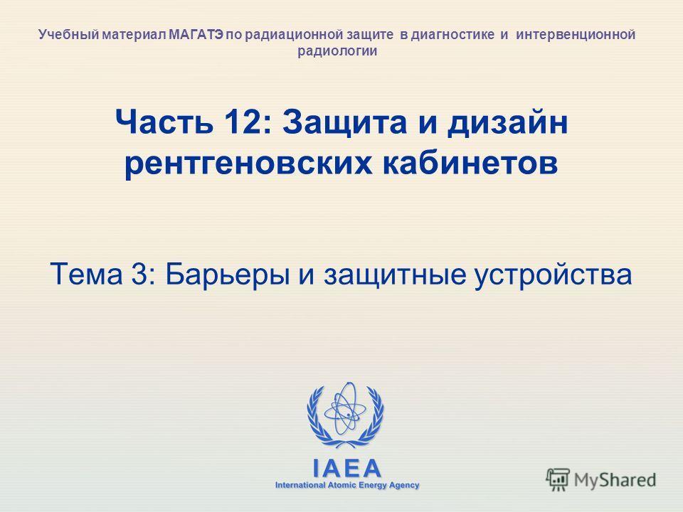 IAEA International Atomic Energy Agency Часть 12: Защита и дизайн рентгеновских кабинетов Тема 3: Барьеры и защитные устройства Учебный материал МАГАТЭ по радиационной защите в диагностике и интервенционной радиологии