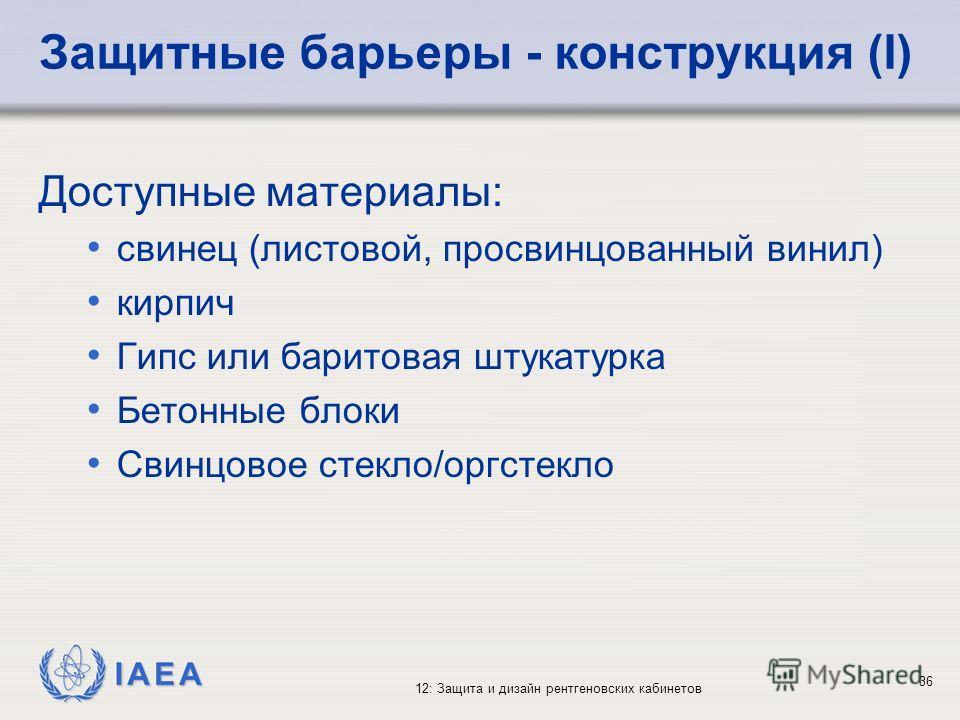 IAEA 12: Защита и дизайн рентгеновских кабинетов 36 Защитные барьеры - конструкция (I) Доступные материалы: свинец (листовой, просвинцованный винил) кирпич Гипс или баритовая штукатурка Бетонные блоки Свинцовое стекло/оргстекло