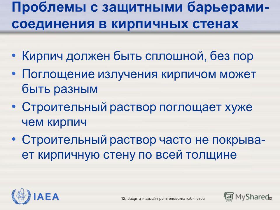IAEA 12: Защита и дизайн рентгеновских кабинетов 38 Проблемы с защитными барьерами- соединения в кирпичных стенах Кирпич должен быть сплошной, без пор Поглощение излучения кирпичом может быть разным Строительный раствор поглощает хуже чем кирпич Стро