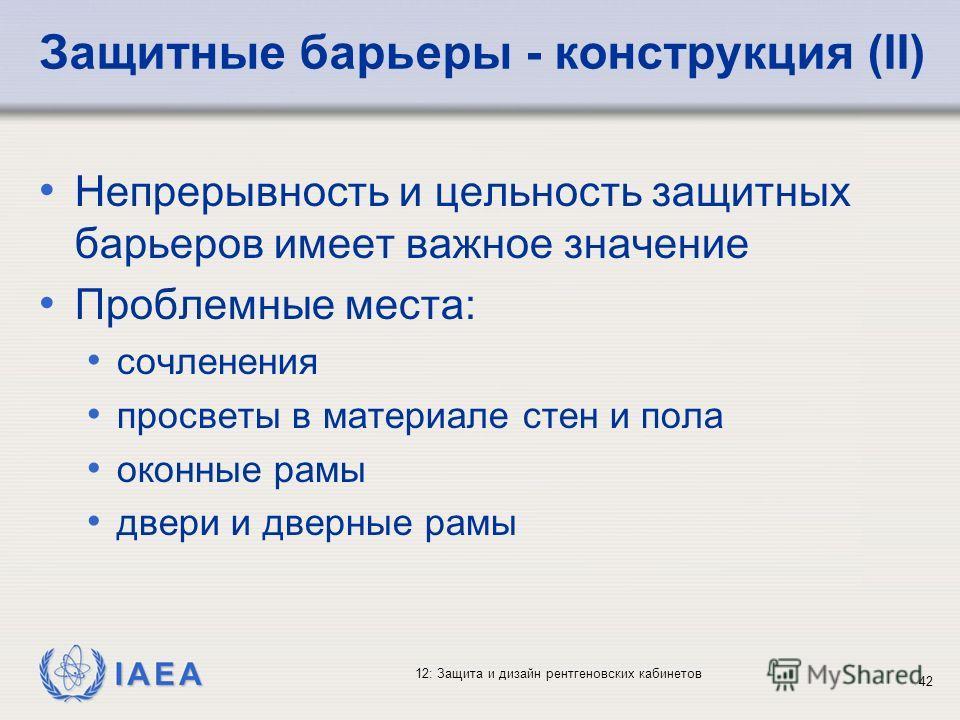 IAEA 12: Защита и дизайн рентгеновских кабинетов 42 Защитные барьеры - конструкция (II) Непрерывность и цельность защитных барьеров имеет важное значение Проблемные места: сочленения просветы в материале стен и пола оконные рамы двери и дверные рамы