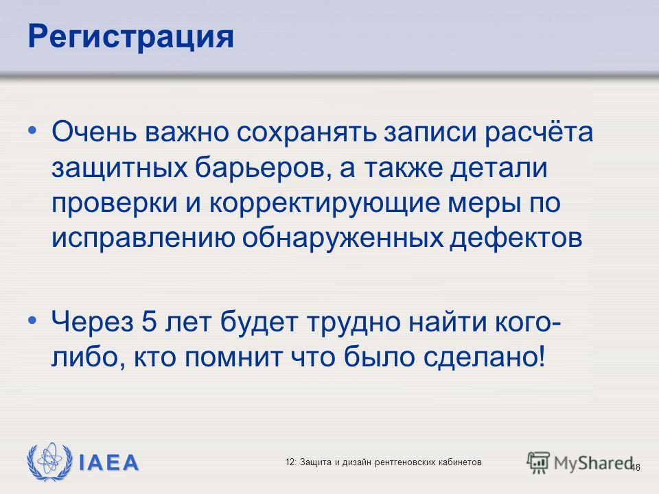IAEA 12: Защита и дизайн рентгеновских кабинетов 48 Регистрация Очень важно сохранять записи расчёта защитных барьеров, а также детали проверки и корректирующие меры по исправлению обнаруженных дефектов Через 5 лет будет трудно найти кого- либо, кто