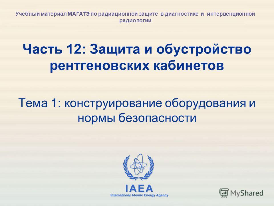 IAEA International Atomic Energy Agency Часть 12: Защита и обустройство рентгеновских кабинетов Тема 1: конструирование оборудования и нормы безопасности Учебный материал МАГАТЭ по радиационной защите в диагностике и интервенционной радиологии