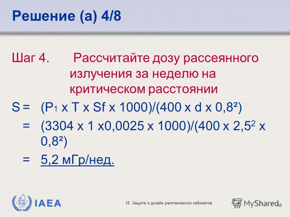 IAEA 12: Защита и дизайн рентгеновских кабинетов 55 Решение (a) 4/8 Шаг 4. Рассчитайте дозу рассеянного излучения за неделю на критическом расстоянии S=(P 1 x T x Sf x 1000)/(400 x d x 0,8²) =(3304 x 1 x0,0025 x 1000)/(400 x 2,5 2 x 0,8²) =5,2 мГр/не