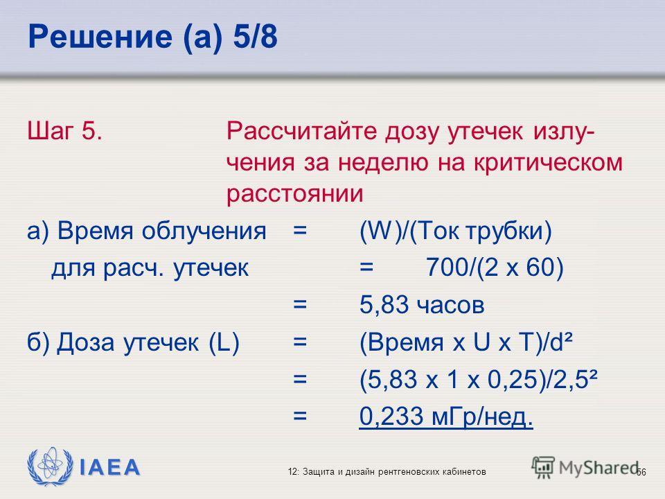 IAEA 12: Защита и дизайн рентгеновских кабинетов 56 Решение (a) 5/8 Шаг 5. Рассчитайте дозу утечек излу- чения за неделю на критическом расстоянии a) Время облучения=(W)/(Ток трубки) для расч. утечек=700/(2 x 60) =5,83 часов б) Доза утечек (L)=(Время