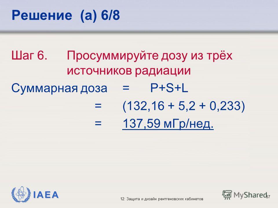 IAEA 12: Защита и дизайн рентгеновских кабинетов 57 Решение (a) 6/8 Шаг 6. Просуммируйте дозу из трёх источников радиации Суммарная доза= P+S+L =(132,16 + 5,2 + 0,233) =137,59 мГр/нед.