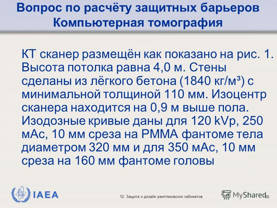 IAEA 12: Защита и дизайн рентгеновских кабинетов 60 Вопрос по расчёту защитных барьеров Компьютерная томография КТ сканер размещён как показано на рис. 1. Высота потолка равна 4,0 м. Стены сделаны из лёгкого бетона (1840 кг/м³) с минимальной толщиной