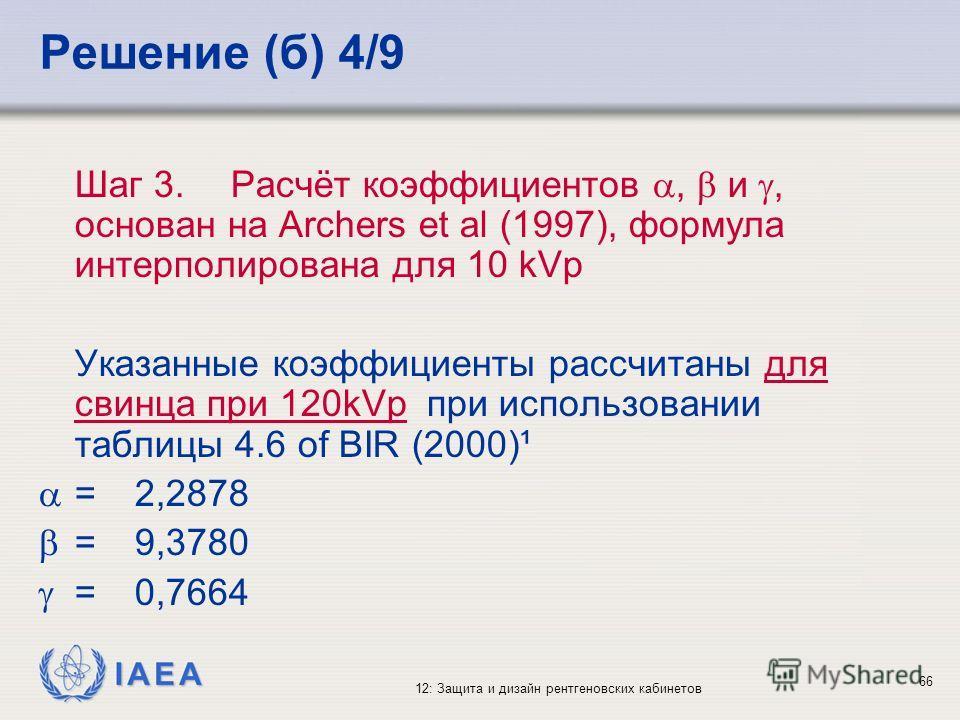 IAEA 12: Защита и дизайн рентгеновских кабинетов 66 Решение (б) 4/9 Шаг 3.Расчёт коэффициентов, и, основан на Archers et al (1997), формула интерполирована для 10 kVp Указанные коэффициенты рассчитаны для свинца при 120kVp при использовании таблицы 4