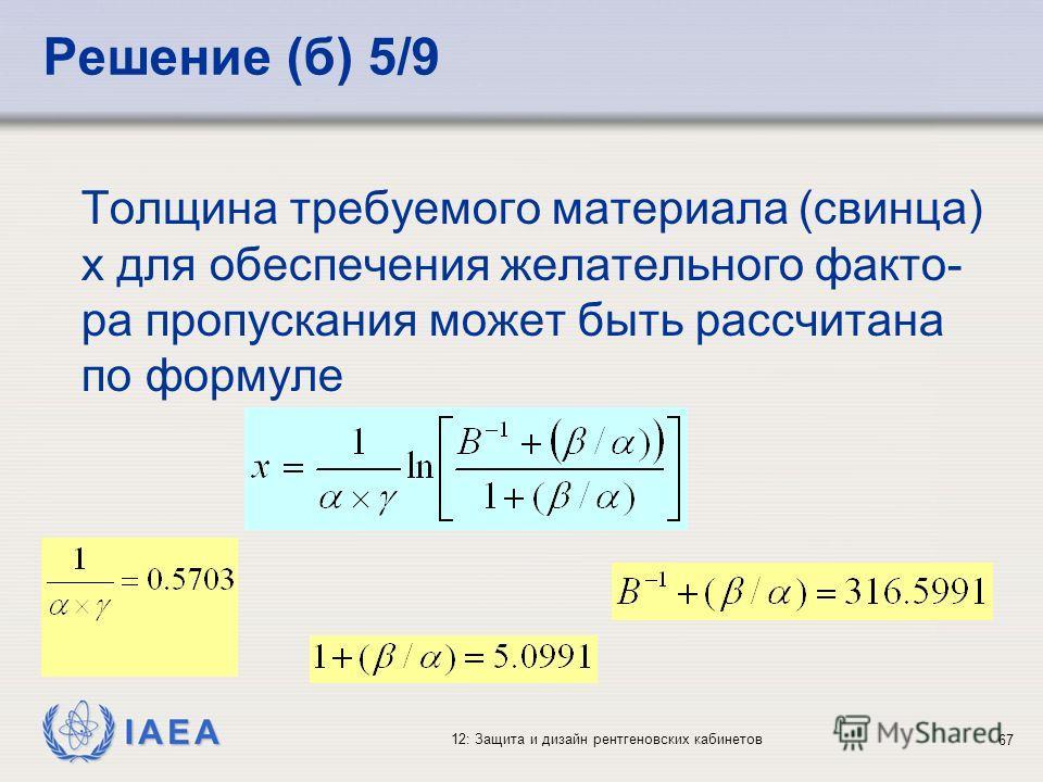IAEA 12: Защита и дизайн рентгеновских кабинетов 67 Решение (б) 5/9 Толщина требуемого материала (свинца) x для обеспечения желательного факто- ра пропускания может быть рассчитана по формуле