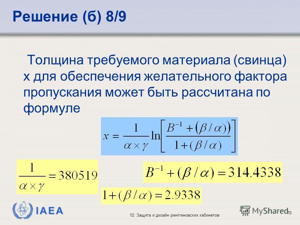 IAEA 12: Защита и дизайн рентгеновских кабинетов 70 Решение (б) 8/9 Толщина требуемого материала (свинца) x для обеспечения желательного фактора пропускания может быть рассчитана по формуле