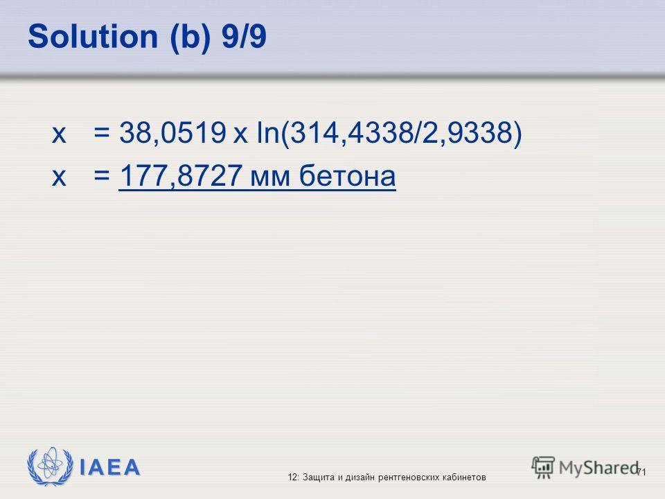 IAEA 12: Защита и дизайн рентгеновских кабинетов 71 Solution (b) 9/9 x = 38,0519 x ln(314,4338/2,9338) x = 177,8727 мм бетона