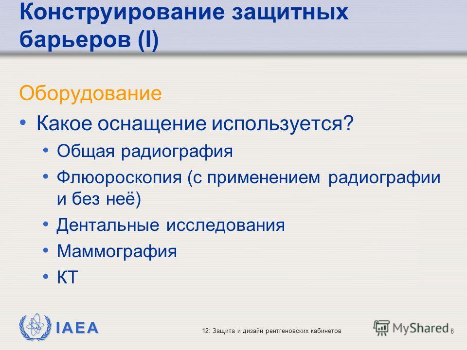 IAEA 12: Защита и дизайн рентгеновских кабинетов 8 Конструирование защитных барьеров (I) Оборудование Какое оснащение используется? Общая радиография Флюороскопия (с применением радиографии и без неё) Дентальные исследования Маммография КТ