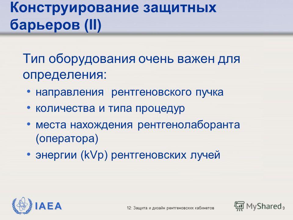 IAEA 12: Защита и дизайн рентгеновских кабинетов 9 Конструирование защитных барьеров (II) Тип оборудования очень важен для определения: направления рентгеновского пучка количества и типа процедур места нахождения рентгенолаборанта (оператора) энергии
