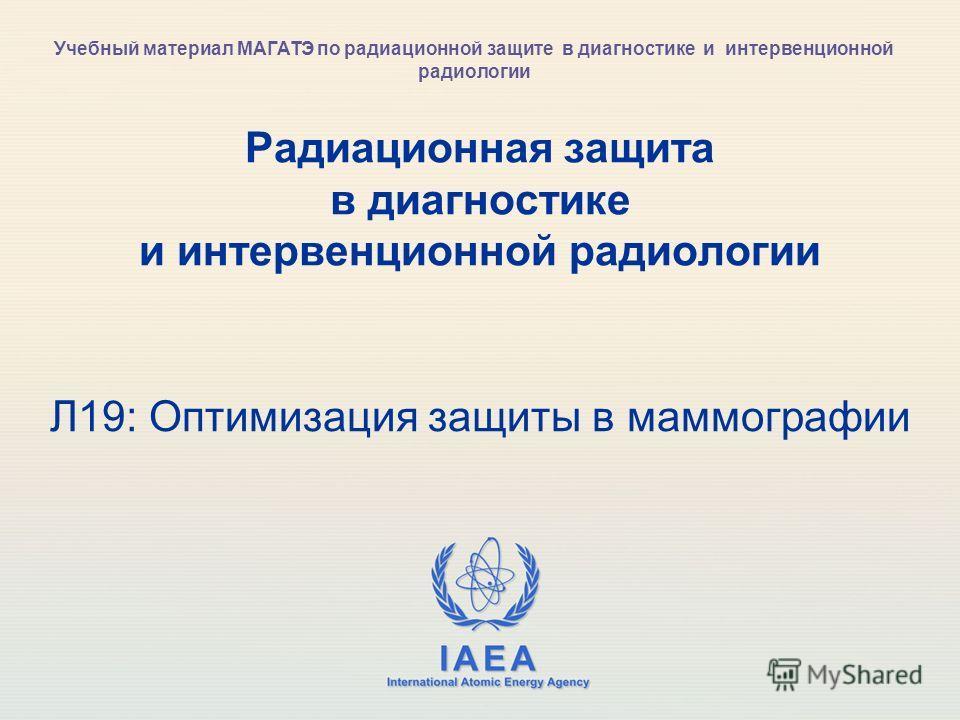 IAEA International Atomic Energy Agency Радиационная защита в диагностике и интервенционной радиологии Л19: Оптимизация защиты в маммографии Учебный материал МАГАТЭ по радиационной защите в диагностике и интервенционной радиологии