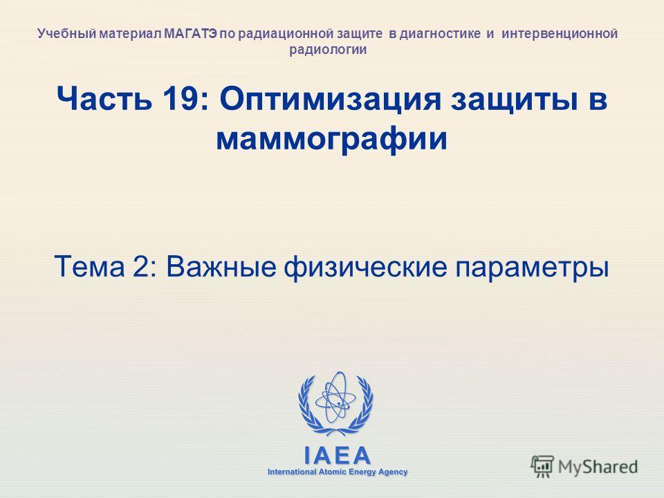 IAEA International Atomic Energy Agency Часть 19: Оптимизация защиты в маммографии Тема 2: Важные физические параметры Учебный материал МАГАТЭ по радиационной защите в диагностике и интервенционной радиологии