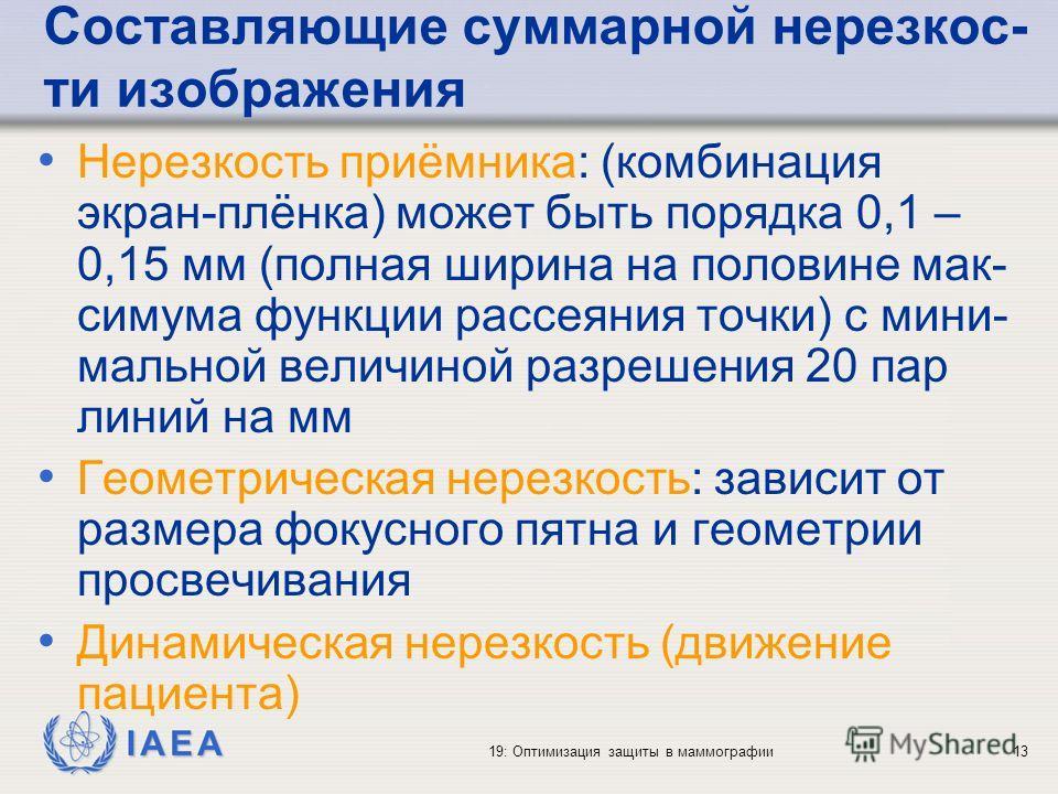 IAEA 19: Оптимизация защиты в маммографии13 Составляющие суммарной нерезкос- ти изображения Нерезкость приёмника: (комбинация экран-плёнка) может быть порядка 0,1 – 0,15 мм (полная ширина на половине мак- симума функции рассеяния точки) с мини- мальн