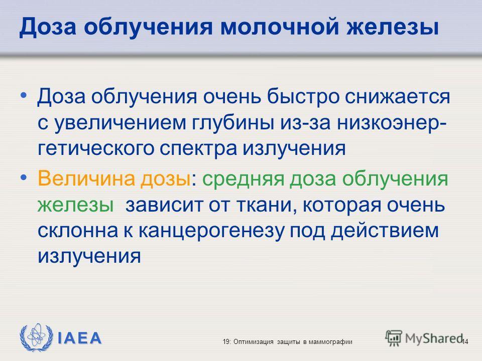 IAEA 19: Оптимизация защиты в маммографии14 Доза облучения молочной железы Доза облучения очень быстро снижается с увеличением глубины из-за низкоэнер- гетического спектра излучения Величина дозы: средняя доза облучения железы зависит от ткани, котор