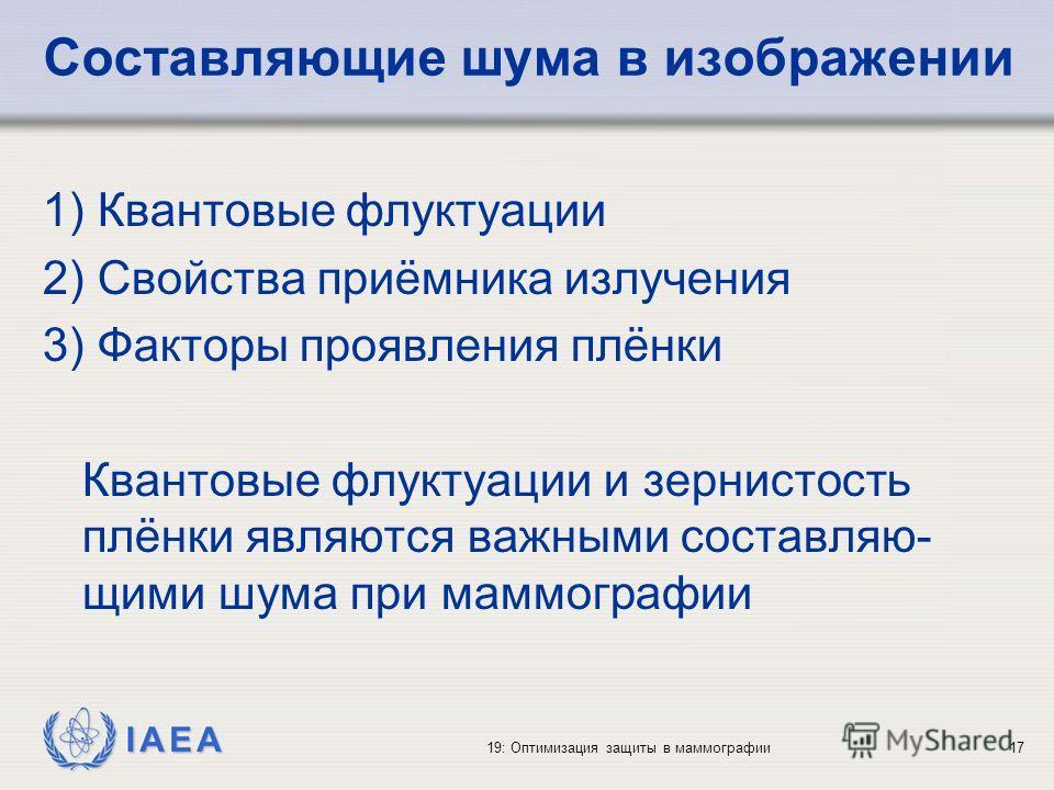 IAEA 19: Оптимизация защиты в маммографии17 Составляющие шума в изображении 1) Квантовые флуктуации 2) Свойства приёмника излучения 3) Факторы проявления плёнки Квантовые флуктуации и зернистость плёнки являются важными составляю- щими шума при маммо
