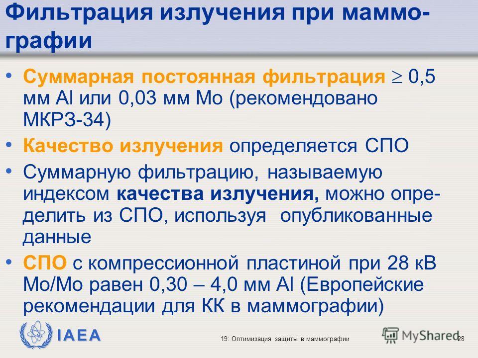 IAEA 19: Оптимизация защиты в маммографии28 Фильтрация излучения при маммо- графии Суммарная постоянная фильтрация 0,5 мм Al или 0,03 мм Mo (рекомендовано МКРЗ-34) Качество излучения определяется СПО Суммарную фильтрацию, называемую индексом качества