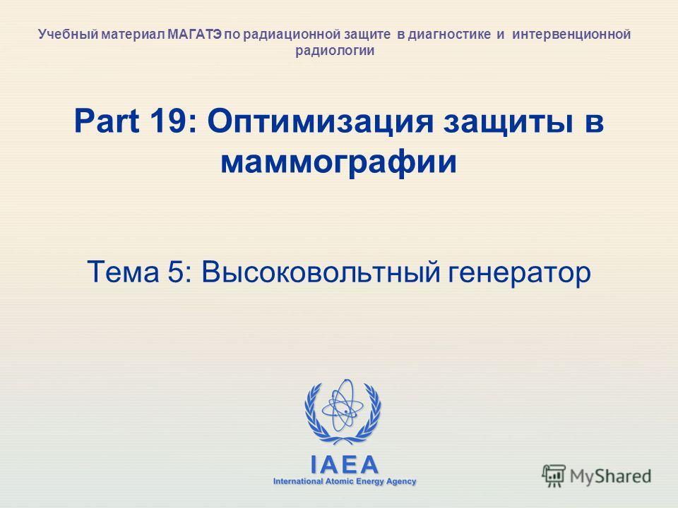 IAEA International Atomic Energy Agency Part 19: Оптимизация защиты в маммографии Тема 5: Высоковольтный генератор Учебный материал МАГАТЭ по радиационной защите в диагностике и интервенционной радиологии