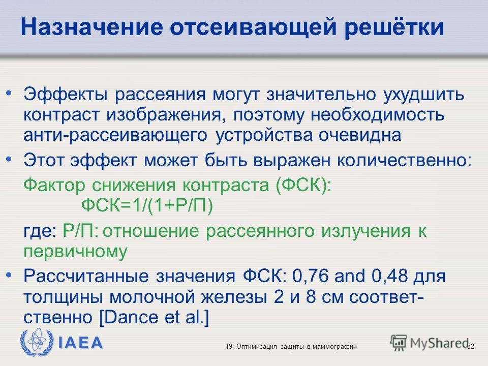 IAEA 19: Оптимизация защиты в маммографии32 Назначение отсеивающей решётки Эффекты рассеяния могут значительно ухудшить контраст изображения, поэтому необходимость анти-рассеивающего устройства очевидна Этот эффект может быть выражен количественно: Ф