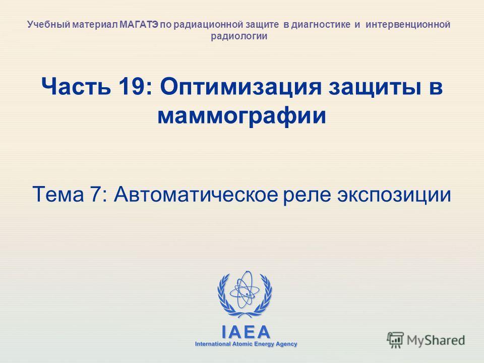 IAEA International Atomic Energy Agency Часть 19: Оптимизация защиты в маммографии Тема 7: Автоматическое реле экспозиции Учебный материал МАГАТЭ по радиационной защите в диагностике и интервенционной радиологии