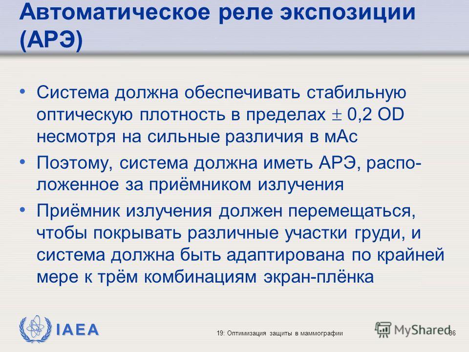IAEA 19: Оптимизация защиты в маммографии36 Автоматическое реле экспозиции (АРЭ) Система должна обеспечивать стабильную оптическую плотность в пределах 0,2 OD несмотря на сильные различия в мАс Поэтому, система должна иметь АРЭ, распо- ложенное за пр