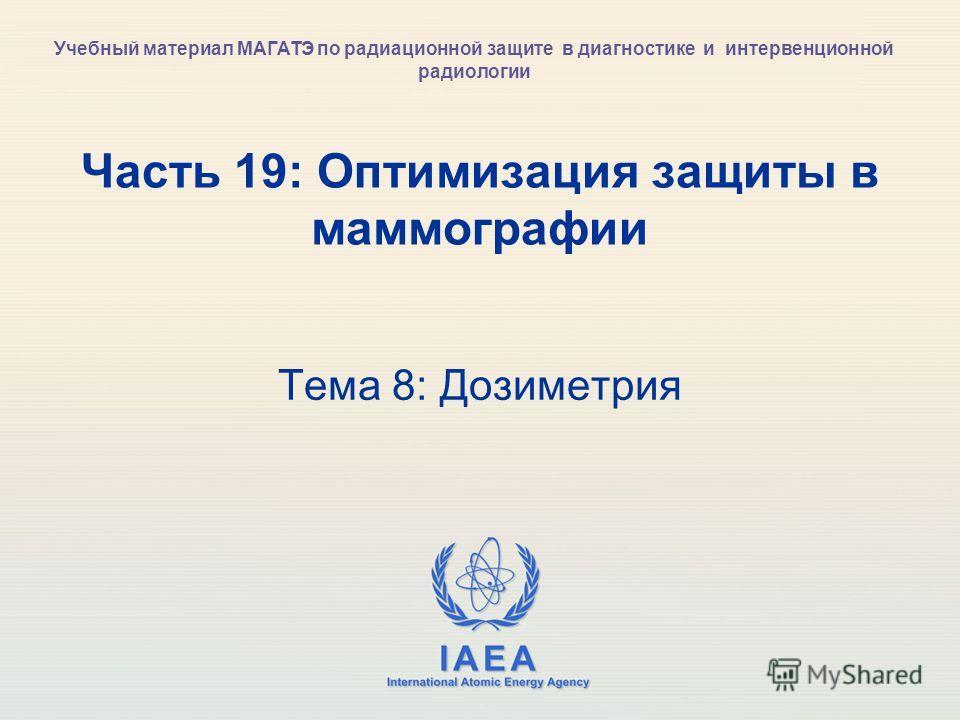 IAEA International Atomic Energy Agency Часть 19: Оптимизация защиты в маммографии Тема 8: Дозиметрия Учебный материал МАГАТЭ по радиационной защите в диагностике и интервенционной радиологии