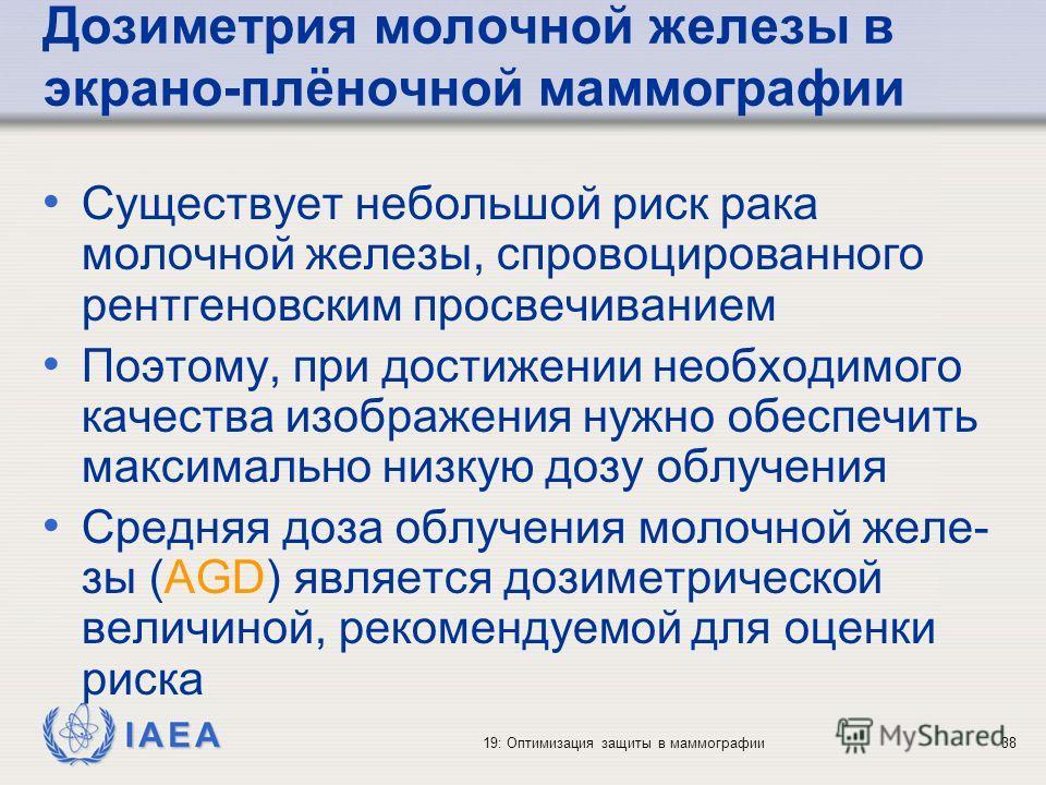 IAEA 19: Оптимизация защиты в маммографии38 Дозиметрия молочной железы в экрано-плёночной маммографии Существует небольшой риск рака молочной железы, спровоцированного рентгеновским просвечиванием Поэтому, при достижении необходимого качества изображ