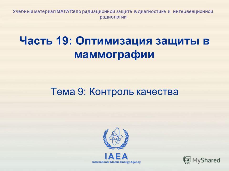 IAEA International Atomic Energy Agency Часть 19: Оптимизация защиты в маммографии Тема 9: Контроль качества Учебный материал МАГАТЭ по радиационной защите в диагностике и интервенционной радиологии