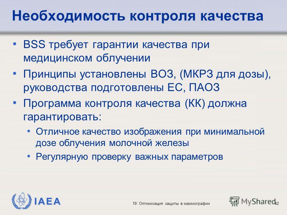 IAEA 19: Оптимизация защиты в маммографии42 Необходимость контроля качества BSS требует гарантии качества при медицинском облучении Принципы установлены ВОЗ, (МКРЗ для дозы), руководства подготовлены EC, ПАОЗ Программа контроля качества (КК) должна г