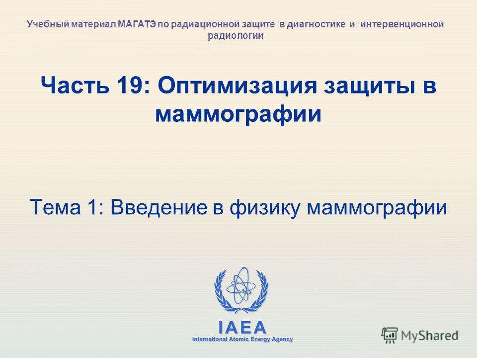 IAEA International Atomic Energy Agency Часть 19: Оптимизация защиты в маммографии Тема 1: Введение в физику маммографии Учебный материал МАГАТЭ по радиационной защите в диагностике и интервенционной радиологии