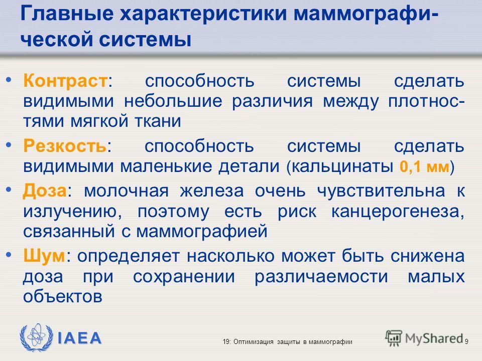 IAEA 19: Оптимизация защиты в маммографии9 Главные характеристики маммографи- ческой системы Контраст: способность системы сделать видимыми небольшие различия между плотнос- тями мягкой ткани Резкость: способность системы сделать видимыми маленькие д