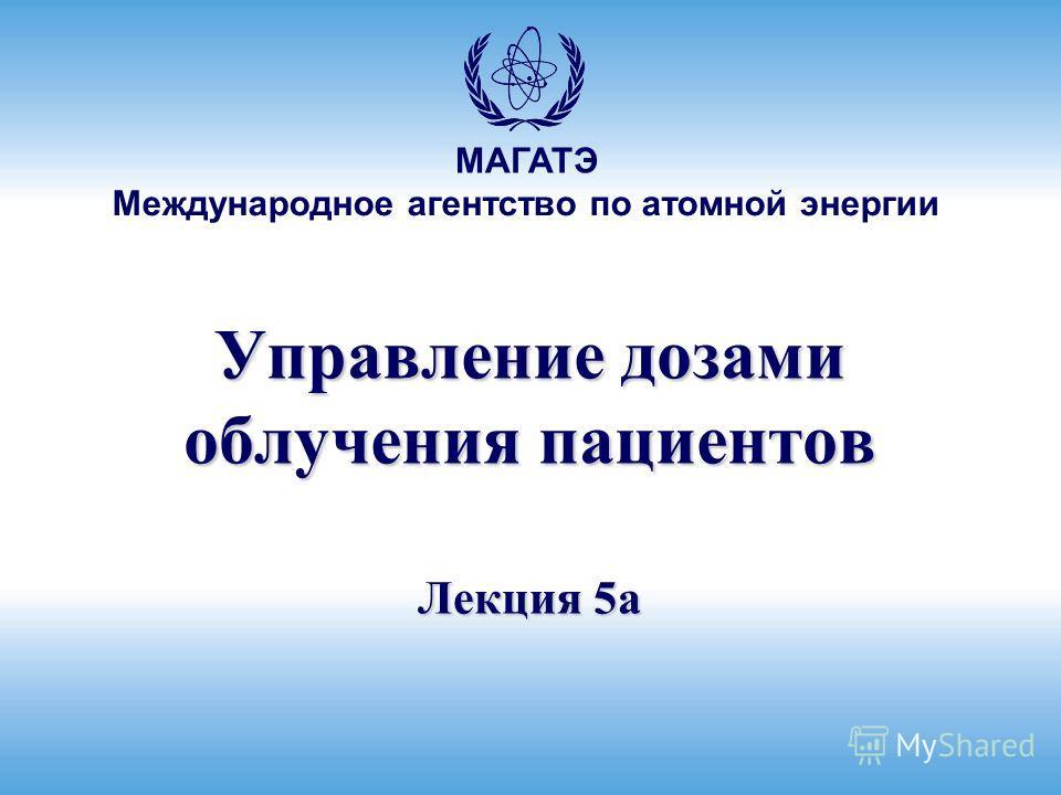 Международное агентство по атомной энергии МАГАТЭ Управление дозами облучения пациентов Лекция 5a