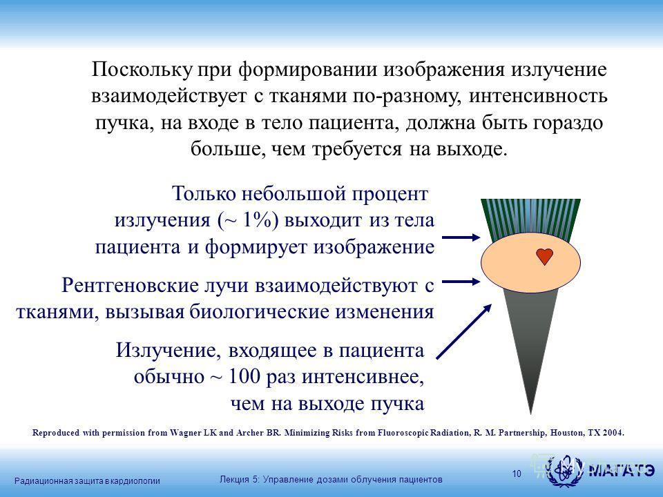 Радиационная защита в кардиологии МАГАТЭ 10 Поскольку при формировании изображения излучение взаимодействует с тканями по-разному, интенсивность пучка, на входе в тело пациента, должна быть гораздо больше, чем требуется на выходе. Излучение, входящее