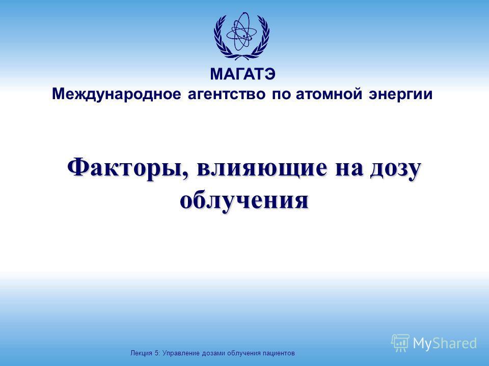 Международное агентство по атомной энергии МАГАТЭ Факторы, влияющие на дозу облучения Лекция 5: Управление дозами облучения пациентов