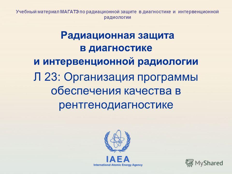 IAEA International Atomic Energy Agency Радиационная защита в диагностике и интервенционной радиологии Л 23: Организация программы обеспечения качества в рентгенодиагностике Учебный материал МАГАТЭ по радиационной защите в диагностике и интервенционн