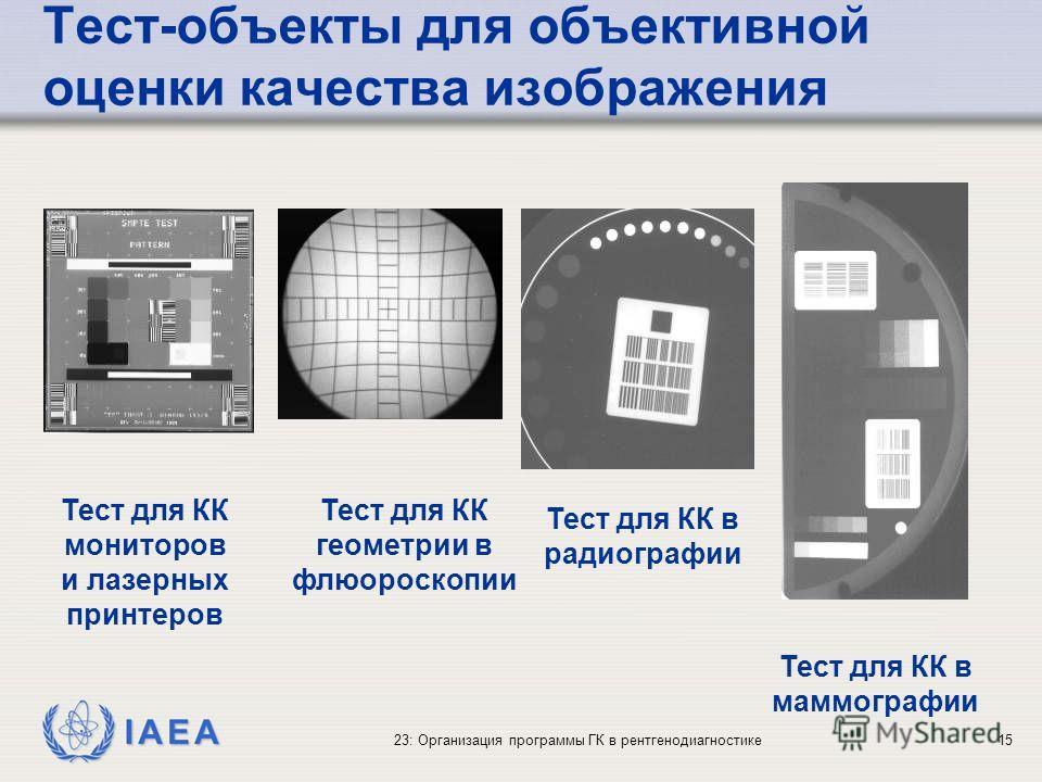 IAEA 23: Организация программы ГК в рентгенодиагностике15 Тест-объекты для объективной оценки качества изображения Тест для КК мониторов и лазерных принтеров Тест для КК геометрии в флюороскопии Тест для КК в радиографии Тест для КК в маммографии