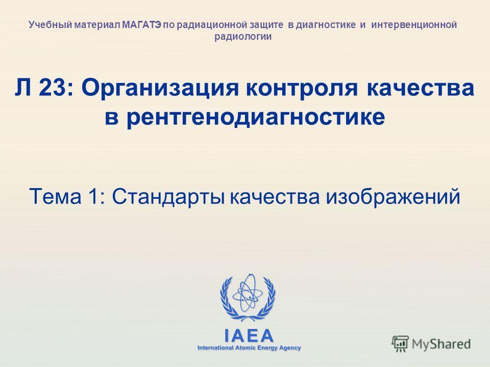 IAEA International Atomic Energy Agency Л 23: Организация контроля качества в рентгенодиагностике Тема 1: Стандарты качества изображений Учебный материал МАГАТЭ по радиационной защите в диагностике и интервенционной радиологии