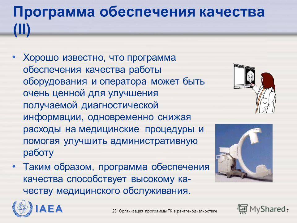 IAEA 23: Организация программы ГК в рентгенодиагностике7 Программа обеспечения качества (II) Хорошо известно, что программа обеспечения качества работы оборудования и оператора может быть очень ценной для улучшения получаемой диагностической информац