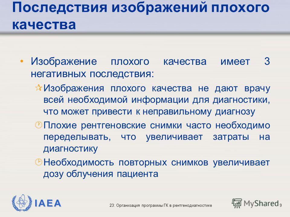 IAEA 23: Организация программы ГК в рентгенодиагностике9 Последствия изображений плохого качества Изображение плохого качества имеет 3 негативных последствия: ¶Изображения плохого качества не дают врачу всей необходимой информации для диагностики, чт
