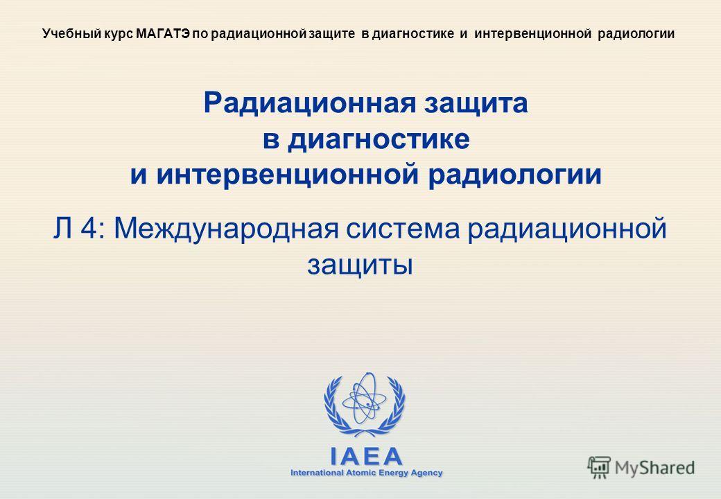 IAEA International Atomic Energy Agency Радиационная защита в диагностике и интервенционной радиологии Л 4: Международная система радиационной защиты Учебный курс МАГАТЭ по радиационной защите в диагностике и интервенционной радиологии