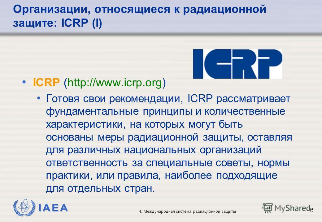 IAEA 4: Международная система радиационной защиты 15 Организации, относящиеся к радиационной защите: ICRP (I) ICRP (http://www.icrp.org) Готовя свои рекомендации, ICRP рассматривает фундаментальные принципы и количественные характеристики, на которых
