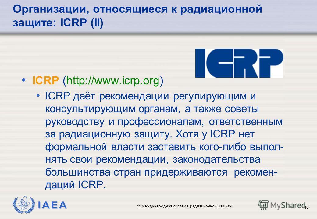 IAEA 4: Международная система радиационной защиты 16 ICRP (http://www.icrp.org) ICRP даёт рекомендации регулирующим и консультирующим органам, а также советы руководству и профессионалам, ответственным за радиационную защиту. Хотя у ICRP нет формальн