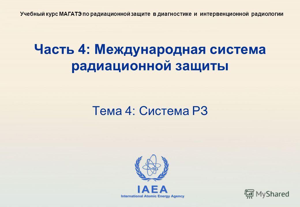 IAEA International Atomic Energy Agency Часть 4: Международная система радиационной защиты Тема 4: Система РЗ Учебный курс МАГАТЭ по радиационной защите в диагностике и интервенционной радиологии
