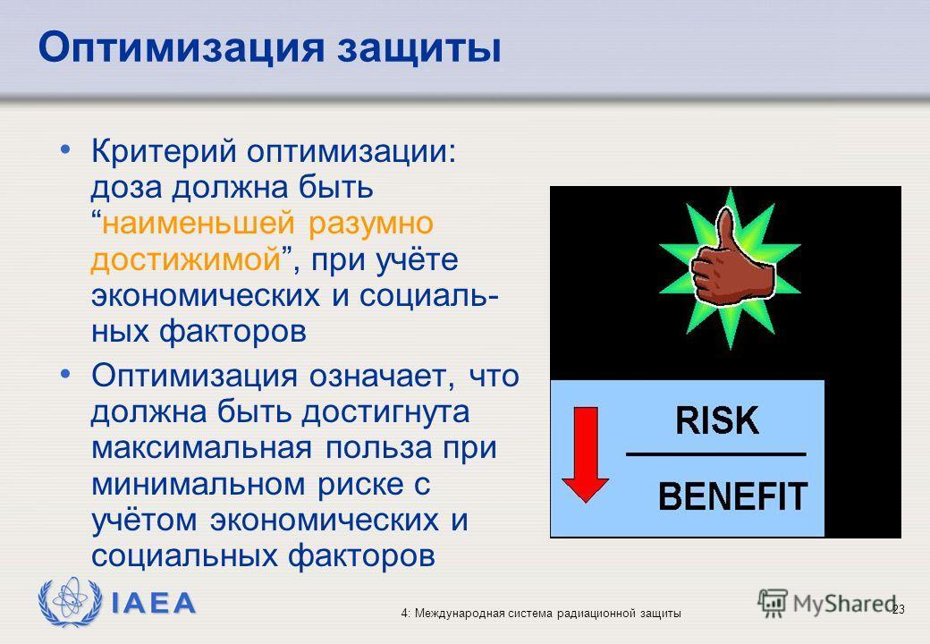 IAEA 4: Международная система радиационной защиты 23 Оптимизация защиты Критерий оптимизации: доза должна бытьнаименьшей разумно достижимой, при учёте экономических и социаль- ных факторов Оптимизация означает, что должна быть достигнута максимальная