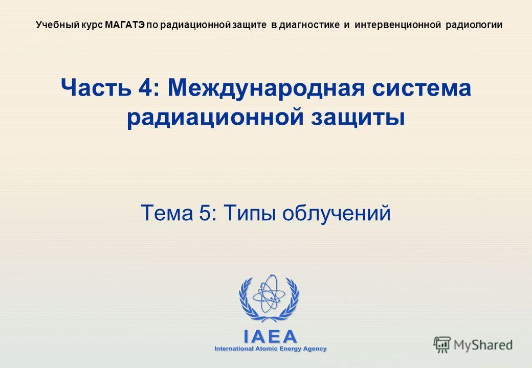 IAEA International Atomic Energy Agency Часть 4: Международная система радиационной защиты Тема 5: Типы облучений Учебный курс МАГАТЭ по радиационной защите в диагностике и интервенционной радиологии