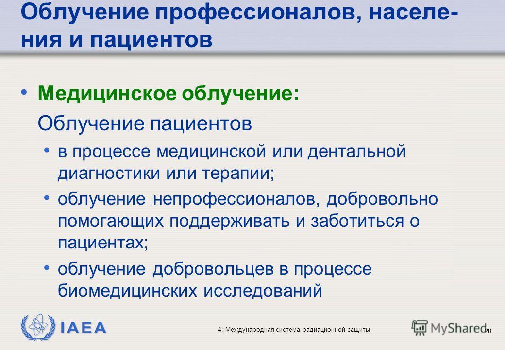 IAEA 4: Международная система радиационной защиты 28 Облучение профессионалов, населе- ния и пациентов Медицинское облучение: Облучение пациентов в процессе медицинской или дентальной диагностики или терапии; облучение непрофессионалов, добровольно п